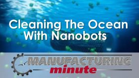 Manufacturing Minute: Cleaning The Ocean With Nanobots